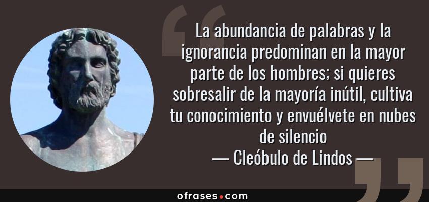 Frases de Cleóbulo de Lindos - La abundancia de palabras y la ignorancia predominan en la mayor parte de los hombres; si quieres sobresalir de la mayoría inútil, cultiva tu conocimiento y envuélvete en nubes de silencio