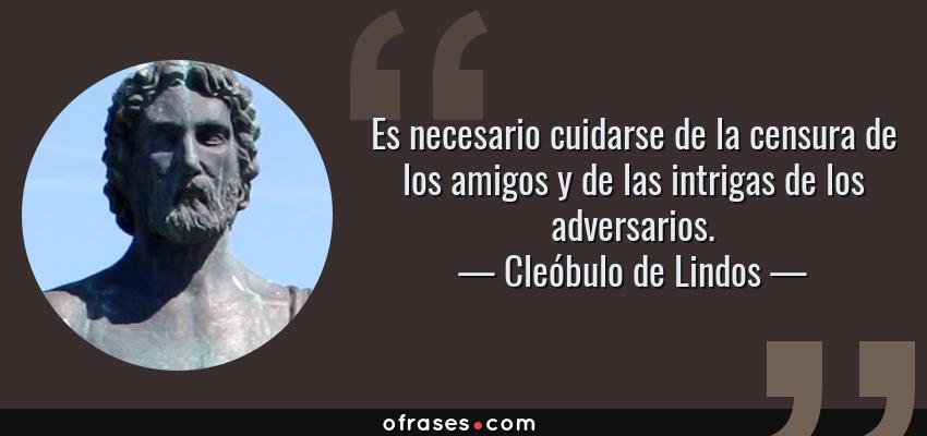 Frases de Cleóbulo de Lindos - Es necesario cuidarse de la censura de los amigos y de las intrigas de los adversarios.