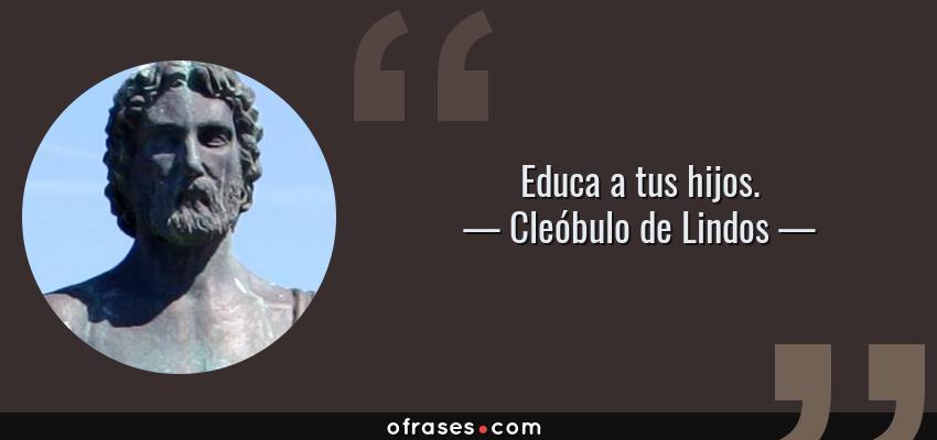 Frases de Cleóbulo de Lindos - Educa a tus hijos.