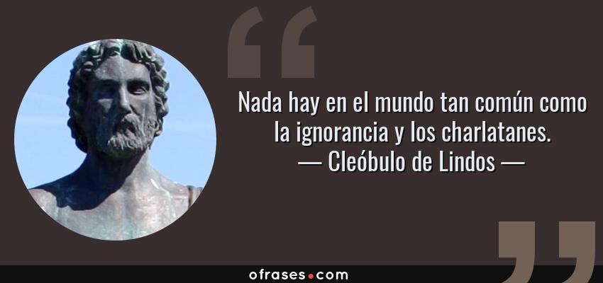 Frases de Cleóbulo de Lindos - Nada hay en el mundo tan común como la ignorancia y los charlatanes.