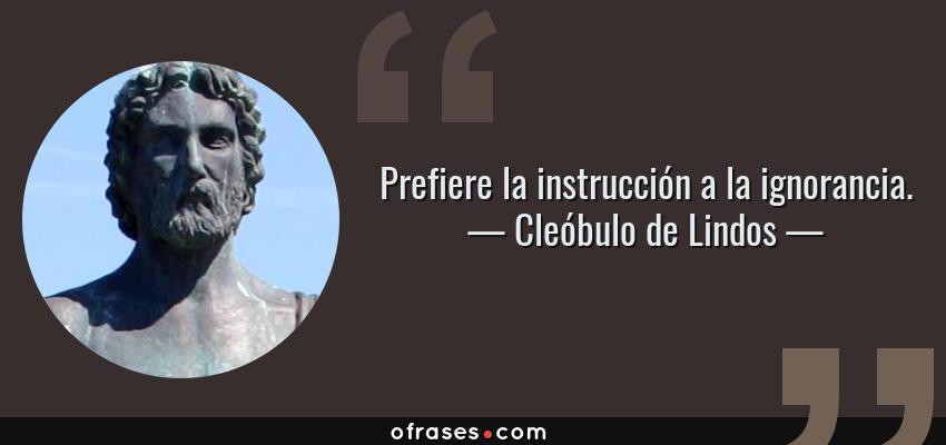 Frases de Cleóbulo de Lindos - Prefiere la instrucción a la ignorancia.