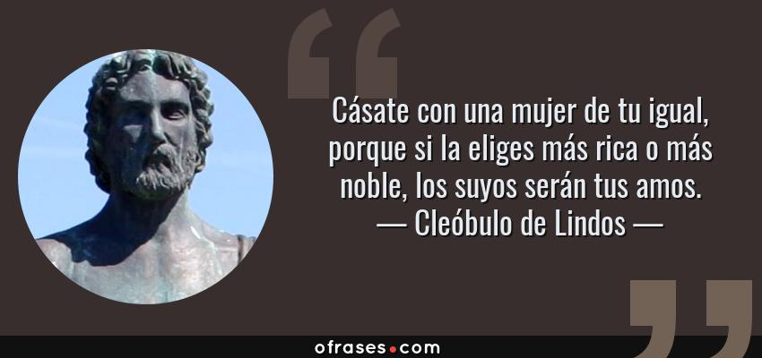 Frases de Cleóbulo de Lindos - Cásate con una mujer de tu igual, porque si la eliges más rica o más noble, los suyos serán tus amos.