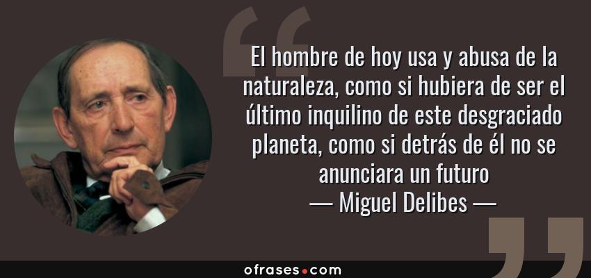 Frases de Miguel Delibes - El hombre de hoy usa y abusa de la naturaleza, como si hubiera de ser el último inquilino de este desgraciado planeta, como si detrás de él no se anunciara un futuro