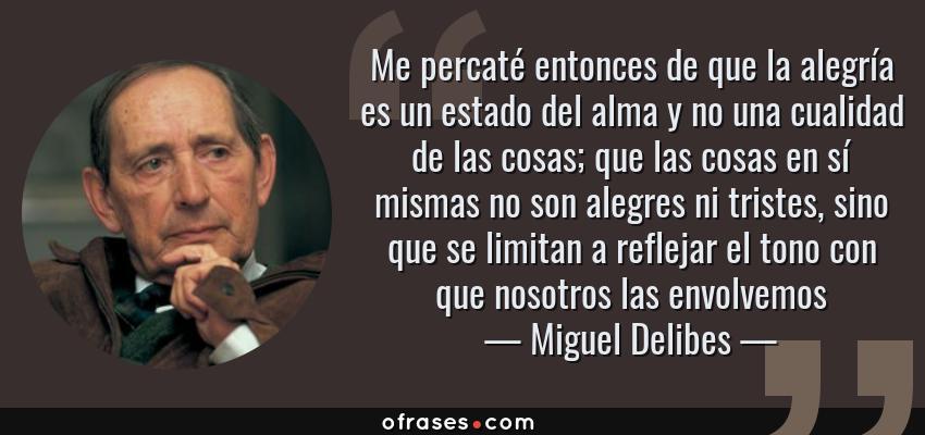 Frases de Miguel Delibes - Me percaté entonces de que la alegría es un estado del alma y no una cualidad de las cosas; que las cosas en sí mismas no son alegres ni tristes, sino que se limitan a reflejar el tono con que nosotros las envolvemos