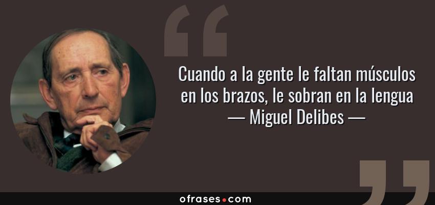 Frases de Miguel Delibes - Cuando a la gente le faltan músculos en los brazos, le sobran en la lengua