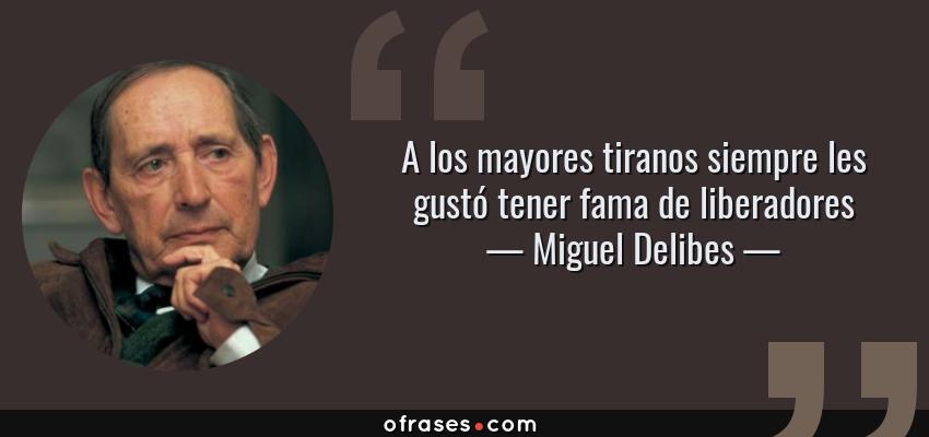 Frases de Miguel Delibes - A los mayores tiranos siempre les gustó tener fama de liberadores