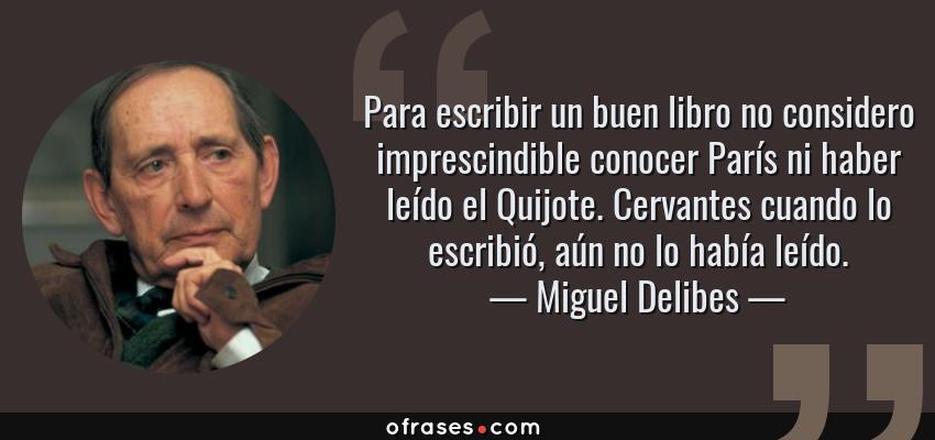 Frases de Miguel Delibes - Para escribir un buen libro no considero imprescindible conocer París ni haber leído el Quijote. Cervantes cuando lo escribió, aún no lo había leído.