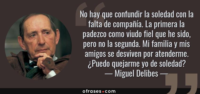 Frases de Miguel Delibes - No hay que confundir la soledad con la falta de compañía. La primera la padezco como viudo fiel que he sido, pero no la segunda. Mi familia y mis amigos se desviven por atenderme. ¿Puedo quejarme yo de soledad?