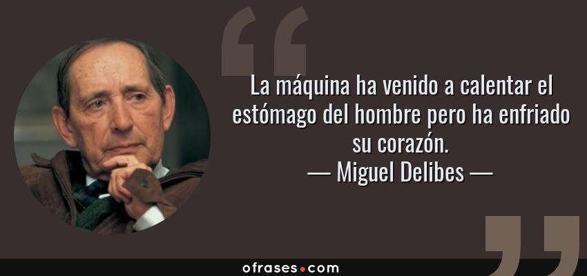 Frases de Miguel Delibes - La máquina ha venido a calentar el estómago del hombre pero ha enfriado su corazón.