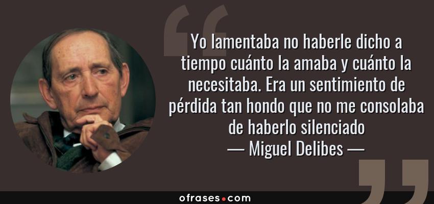 Frases de Miguel Delibes - Yo lamentaba no haberle dicho a tiempo cuánto la amaba y cuánto la necesitaba. Era un sentimiento de pérdida tan hondo que no me consolaba de haberlo silenciado