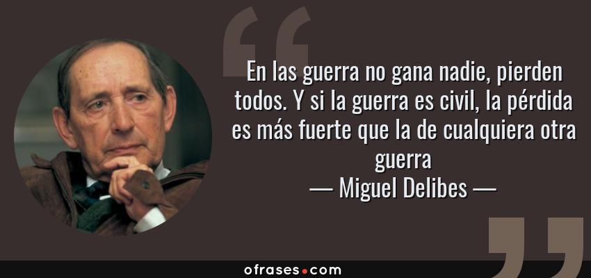 Frases de Miguel Delibes - En las guerra no gana nadie, pierden todos. Y si la guerra es civil, la pérdida es más fuerte que la de cualquiera otra guerra