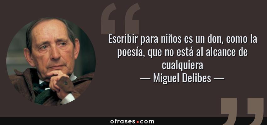 Frases de Miguel Delibes - Escribir para niños es un don, como la poesía, que no está al alcance de cualquiera