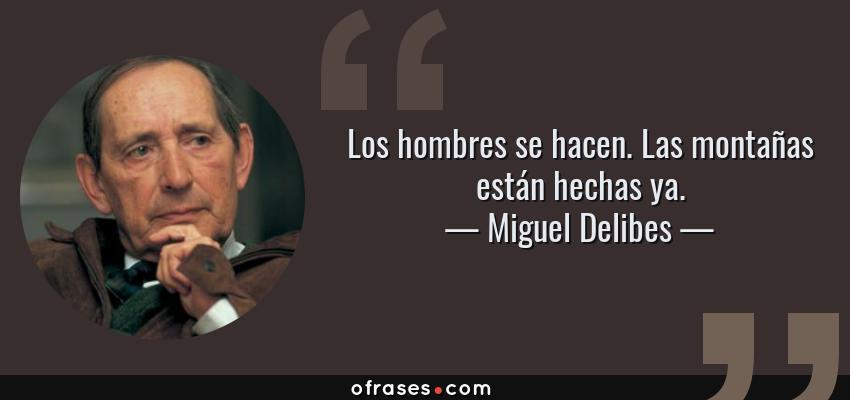 Frases de Miguel Delibes - Los hombres se hacen. Las montañas están hechas ya.