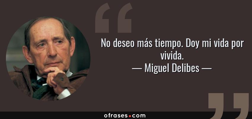 Frases de Miguel Delibes - No deseo más tiempo. Doy mi vida por vivida.