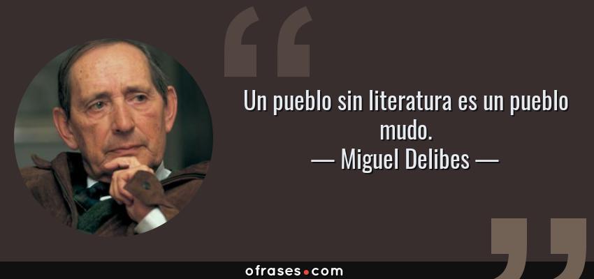Frases de Miguel Delibes - Un pueblo sin literatura es un pueblo mudo.