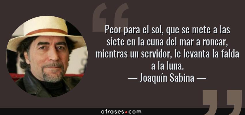 Frases de Joaquín Sabina - Peor para el sol, que se mete a las siete en la cuna del mar a roncar, mientras un servidor, le levanta la falda a la luna.