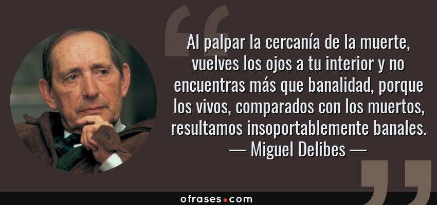 Frases de Miguel Delibes - Al palpar la cercanía de la muerte, vuelves los ojos a tu interior y no encuentras más que banalidad, porque los vivos, comparados con los muertos, resultamos insoportablemente banales.