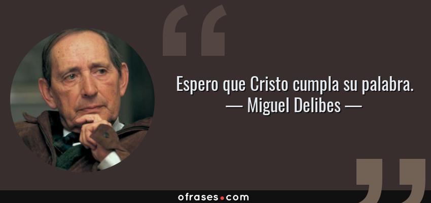 Frases de Miguel Delibes - Espero que Cristo cumpla su palabra.