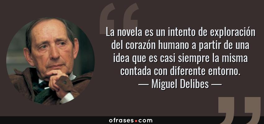 Frases de Miguel Delibes - La novela es un intento de exploración del corazón humano a partir de una idea que es casi siempre la misma contada con diferente entorno.