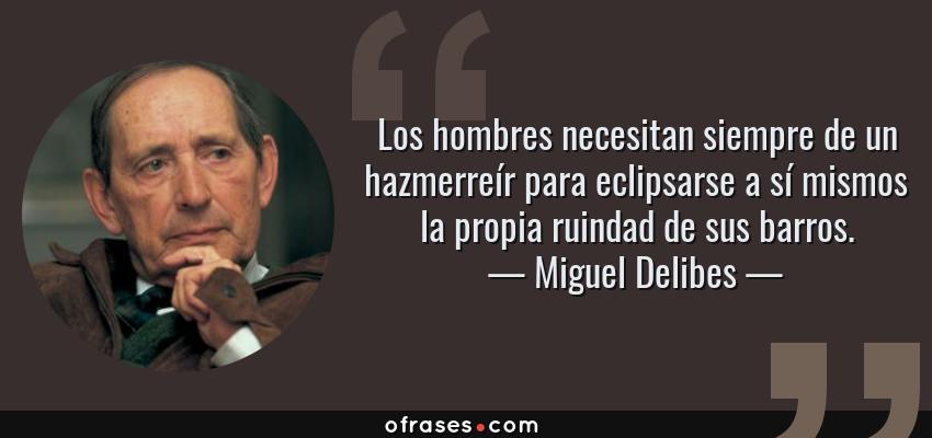 Frases de Miguel Delibes - Los hombres necesitan siempre de un hazmerreír para eclipsarse a sí mismos la propia ruindad de sus barros.