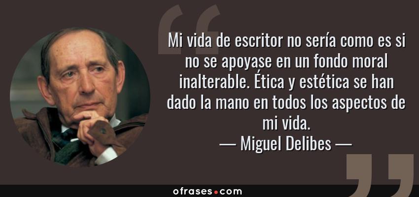 Frases de Miguel Delibes - Mi vida de escritor no sería como es si no se apoyase en un fondo moral inalterable. Ética y estética se han dado la mano en todos los aspectos de mi vida.
