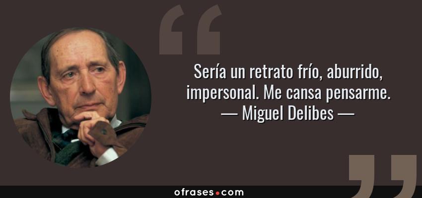 Frases de Miguel Delibes - Sería un retrato frío, aburrido, impersonal. Me cansa pensarme.