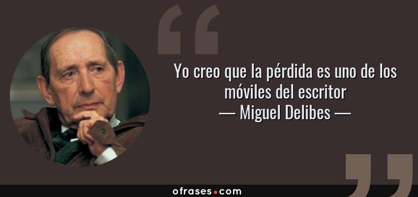 Frases de Miguel Delibes - Yo creo que la pérdida es uno de los móviles del escritor