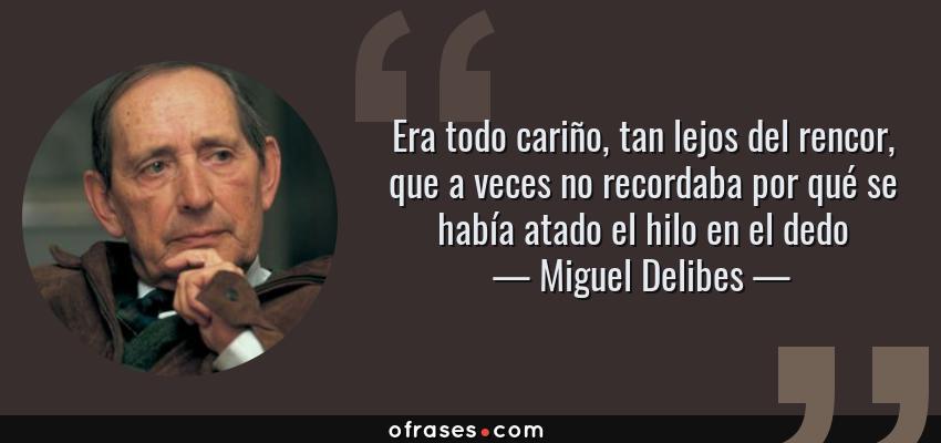 Frases de Miguel Delibes - Era todo cariño, tan lejos del rencor, que a veces no recordaba por qué se había atado el hilo en el dedo