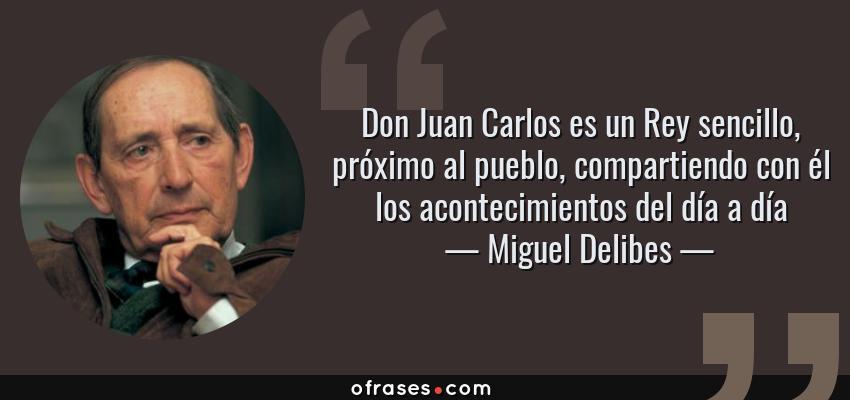 Frases de Miguel Delibes - Don Juan Carlos es un Rey sencillo, próximo al pueblo, compartiendo con él los acontecimientos del día a día