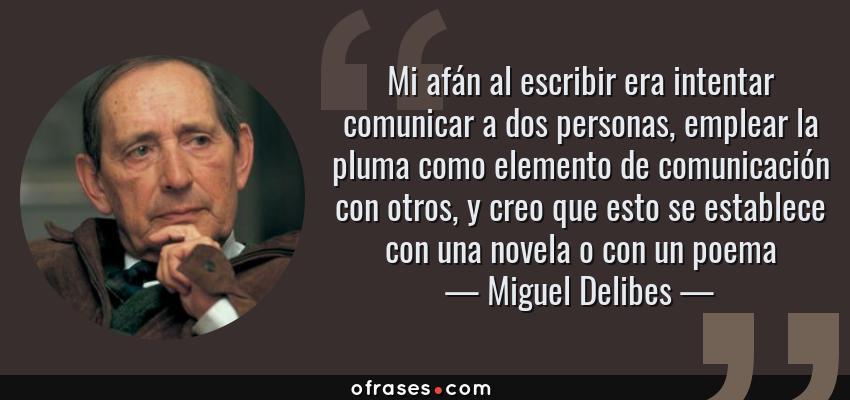 Frases de Miguel Delibes - Mi afán al escribir era intentar comunicar a dos personas, emplear la pluma como elemento de comunicación con otros, y creo que esto se establece con una novela o con un poema