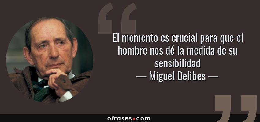 Frases de Miguel Delibes - El momento es crucial para que el hombre nos dé la medida de su sensibilidad