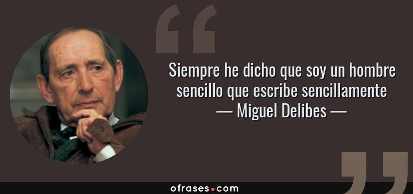 Frases de Miguel Delibes - Siempre he dicho que soy un hombre sencillo que escribe sencillamente