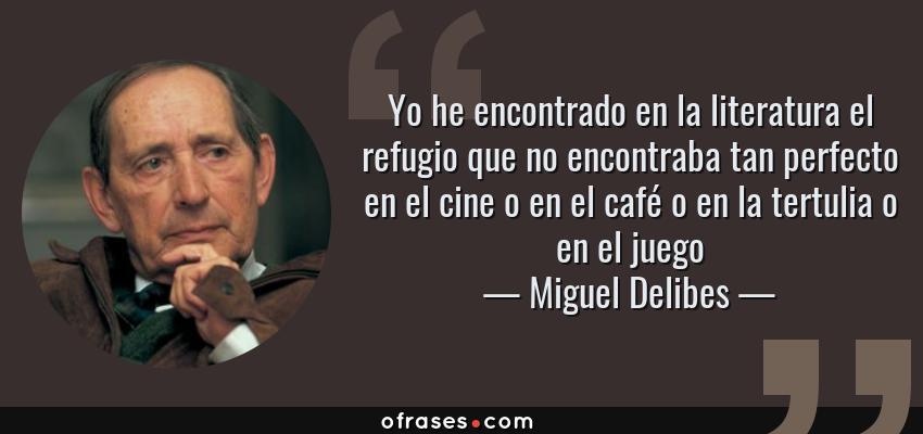 Frases de Miguel Delibes - Yo he encontrado en la literatura el refugio que no encontraba tan perfecto en el cine o en el café o en la tertulia o en el juego