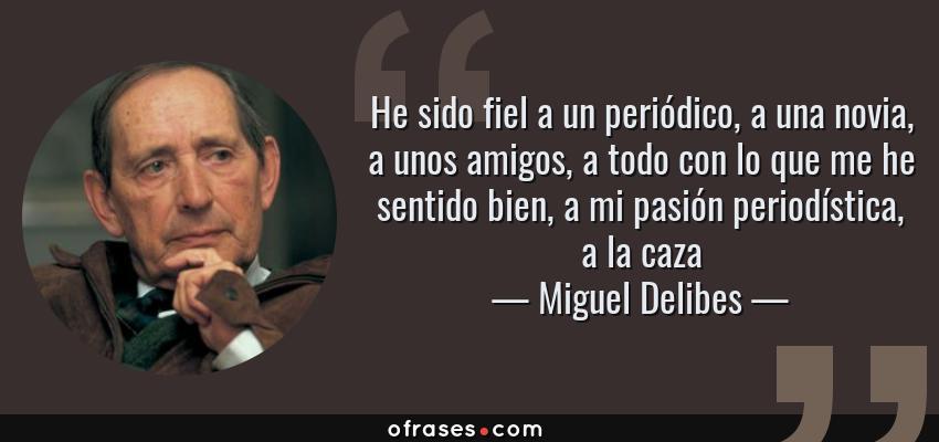 Frases de Miguel Delibes - He sido fiel a un periódico, a una novia, a unos amigos, a todo con lo que me he sentido bien, a mi pasión periodística, a la caza