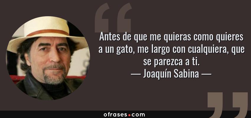 Frases de Joaquín Sabina - Antes de que me quieras como quieres a un gato, me largo con cualquiera, que se parezca a ti.