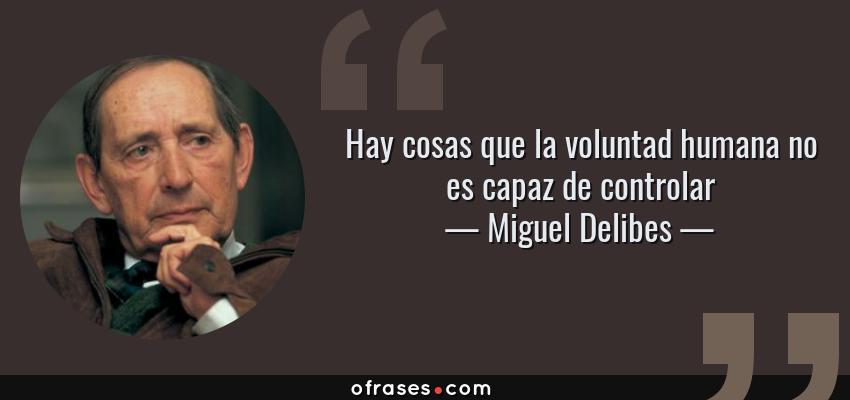 Frases de Miguel Delibes - Hay cosas que la voluntad humana no es capaz de controlar