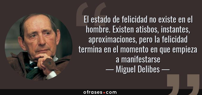 Frases de Miguel Delibes - El estado de felicidad no existe en el hombre. Existen atisbos, instantes, aproximaciones, pero la felicidad termina en el momento en que empieza a manifestarse