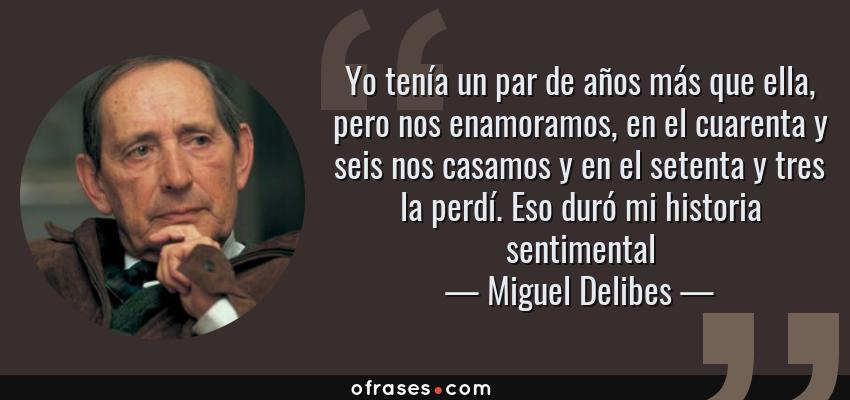 Frases de Miguel Delibes - Yo tenía un par de años más que ella, pero nos enamoramos, en el cuarenta y seis nos casamos y en el setenta y tres la perdí. Eso duró mi historia sentimental