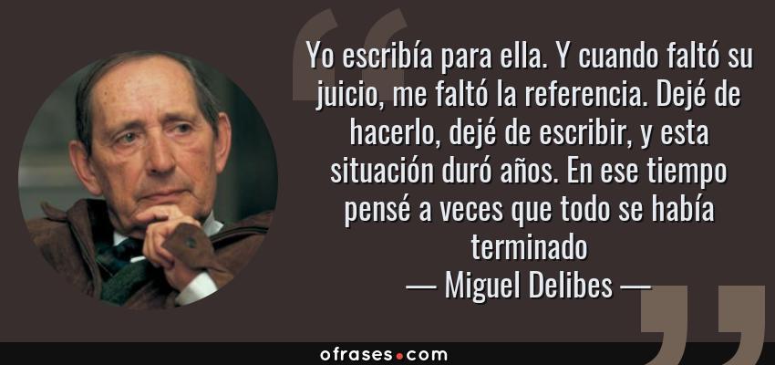 Frases de Miguel Delibes - Yo escribía para ella. Y cuando faltó su juicio, me faltó la referencia. Dejé de hacerlo, dejé de escribir, y esta situación duró años. En ese tiempo pensé a veces que todo se había terminado