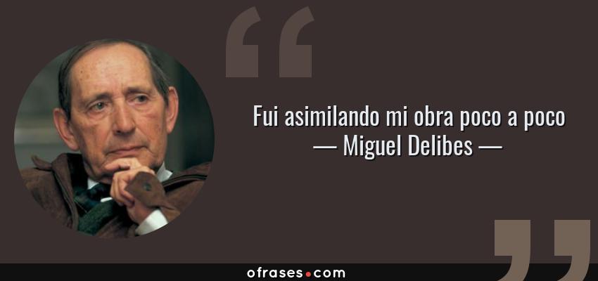 Frases de Miguel Delibes - Fui asimilando mi obra poco a poco