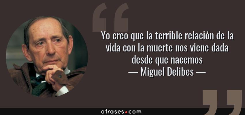 Frases de Miguel Delibes - Yo creo que la terrible relación de la vida con la muerte nos viene dada desde que nacemos