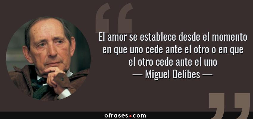 Frases de Miguel Delibes - El amor se establece desde el momento en que uno cede ante el otro o en que el otro cede ante el uno