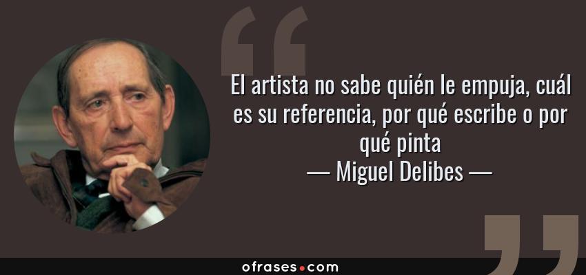 Frases de Miguel Delibes - El artista no sabe quién le empuja, cuál es su referencia, por qué escribe o por qué pinta
