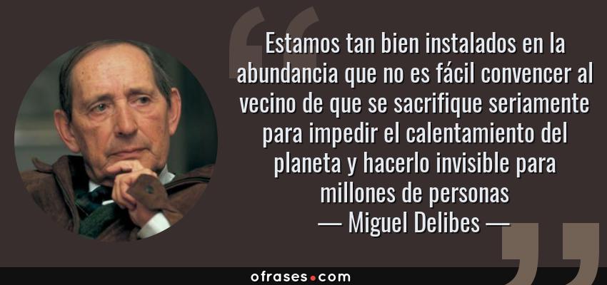 Frases de Miguel Delibes - Estamos tan bien instalados en la abundancia que no es fácil convencer al vecino de que se sacrifique seriamente para impedir el calentamiento del planeta y hacerlo invisible para millones de personas
