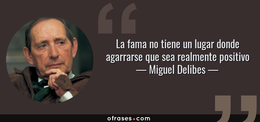 Frases de Miguel Delibes - La fama no tiene un lugar donde agarrarse que sea realmente positivo