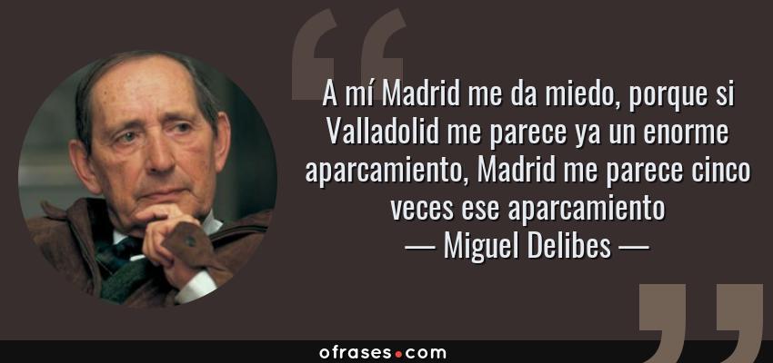 Frases de Miguel Delibes - A mí Madrid me da miedo, porque si Valladolid me parece ya un enorme aparcamiento, Madrid me parece cinco veces ese aparcamiento