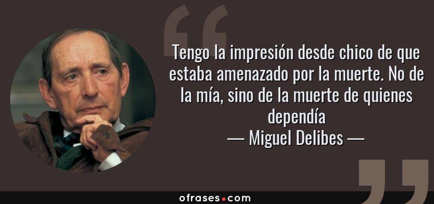 Frases de Miguel Delibes - Tengo la impresión desde chico de que estaba amenazado por la muerte. No de la mía, sino de la muerte de quienes dependía