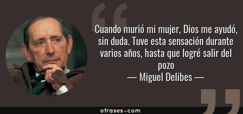 Frases de Miguel Delibes - Cuando murió mi mujer, Dios me ayudó, sin duda. Tuve esta sensación durante varios años, hasta que logré salir del pozo