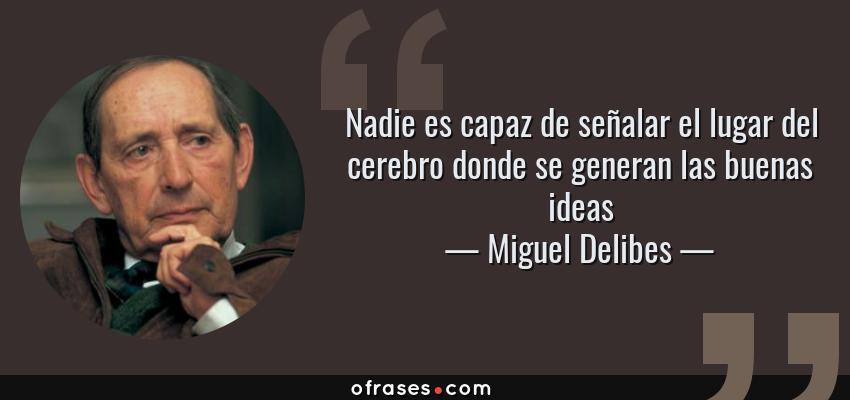 Frases de Miguel Delibes - Nadie es capaz de señalar el lugar del cerebro donde se generan las buenas ideas