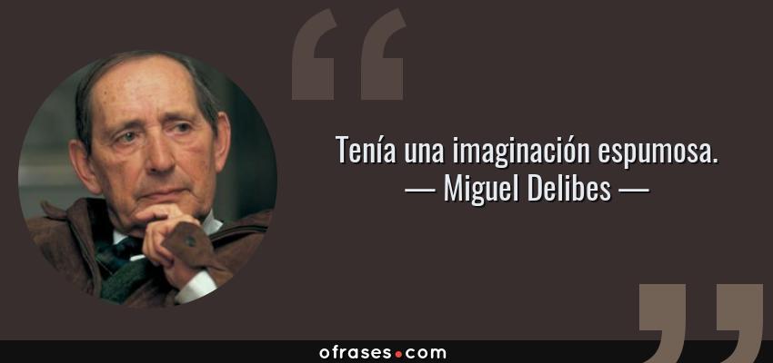 Frases de Miguel Delibes - Tenía una imaginación espumosa.